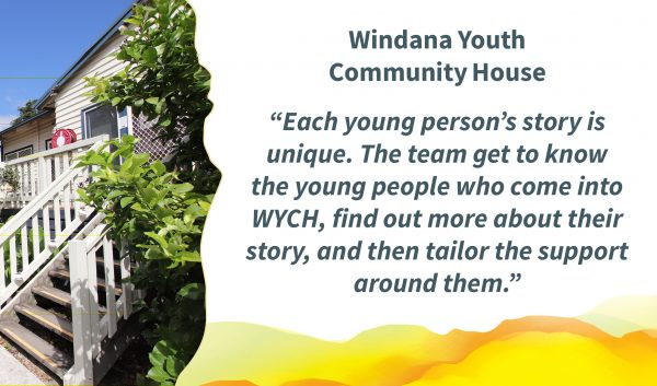 """A timber house painted cream and grey. Bushes and trees surround the structure. On the right is the quote: """"Windana's holistic care is at the forefront at WYCH. Key to this is getting to know the young people who come into WYCH, finding out more about their story and then tailoring the support around them.""""Windana's holistic care is at the forefront at WYCH. Key to this is getting to know the young people who come into WYCH, finding out more about their story and then tailoring the support around them.""""A timber house painted cream and grey. Bushes and trees surround the structure. On the right is the quote: """"Windana Youth Community House - Each young person's story is unique. The team get to know the young people who come into WYCH, find out more about their story, and then tailor the support around them."""""""