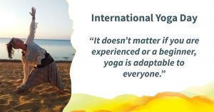 """Photo of a person doing a yoga pose on a beach at sunset. Quote alongside reads: International Yoga Day """"It doesn't matter if you are experienced or a beginner, yoga is adaptable to everyone."""""""