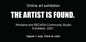 Online art show. THE ARTIST IS FOUND. Windana and SECADA Community Studio Art Exhibition, 2021. Opens 1 July. Click to visit,